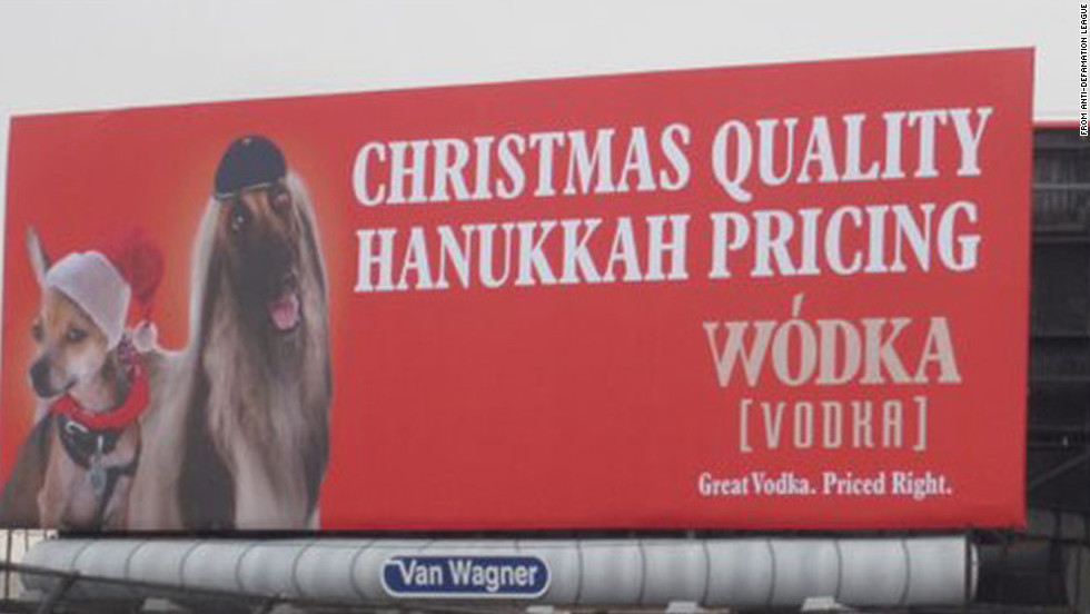"Soon after being posted in 2011, a billboard in New York City promoting the Wodka brand of vodka <a href=""http://religion.blogs.cnn.com/2011/11/22/vodka-ad-boasting-christmas-quality-at-hanukkah-pricing-to-come-down-amid-complaints/"">was removed</a> after critics called the ad anti-Semitic. ""We never intended to offend people,"" said Brian Gordon, the creative lead on the campaign. ""But if we're actually offending or upsetting people, that's not in the spirit of our marketing so we're taking it down."" Gordon, who is Jewish, said the point of the campaign was to liken the brand to Hanukkah as the ""understated"" holiday of the season."