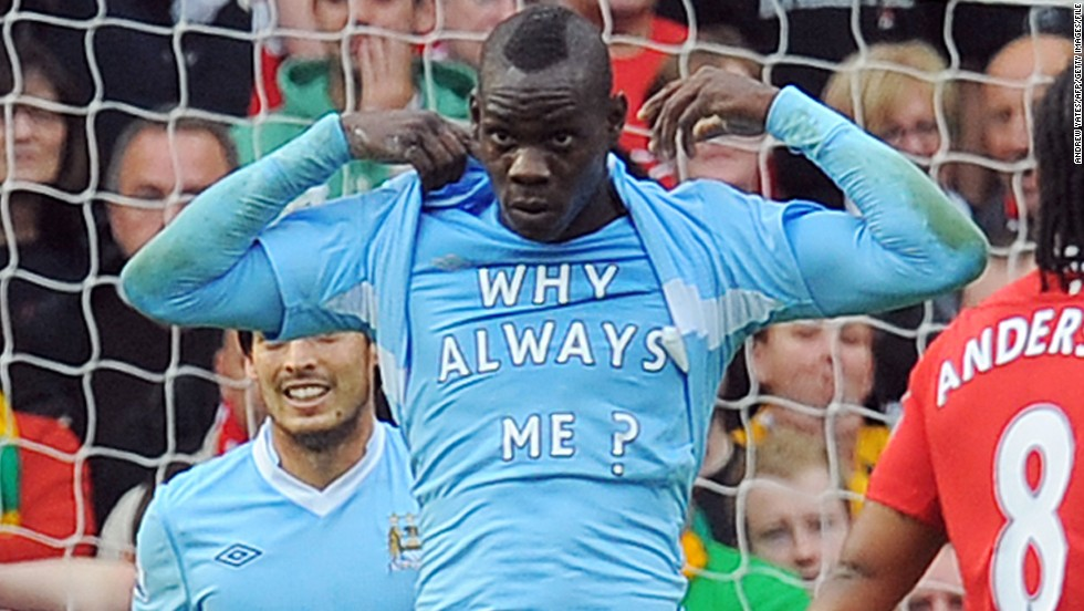 "Balotelli became a hit with City's fans, as much for off-field antics as his goalscoring. His stock with the supporters was never higher than in October 2011, when he scored twice in City's 6-1 thumping of neighbors Manchester United at Old Trafford. After scoring the first goal in City's victory, he revealed a t-shirt stating ""Why always me?"" -- instantly creating one of the most iconic images of the Premier League era. City went to beat United to the English title on goal difference with a dramatic last-gasp victory over Queens Park Rangers on the final day of the season."