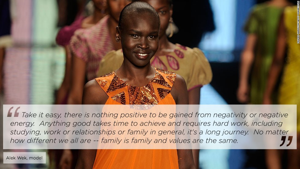 "<a href=""/2012/09/11/world/africa/alek-wek-south-sudan-journey"" target=""_blank"">Sudanese-born supermodel Alek Wek</a> has taken runways by storm since emerging on the world's fashion scene in 1994. Since 2002, she has been an ambassador for the United Nations High Commission for Refugees. <br /><br />She told CNN: ""My mother had nine children, and raised us through two civil wars and raised us through exile, she has always had great strength and has always been so resilient, and her resilience when I look back is humbling. She always made us feel safe, she always just got on with things and protected us."""