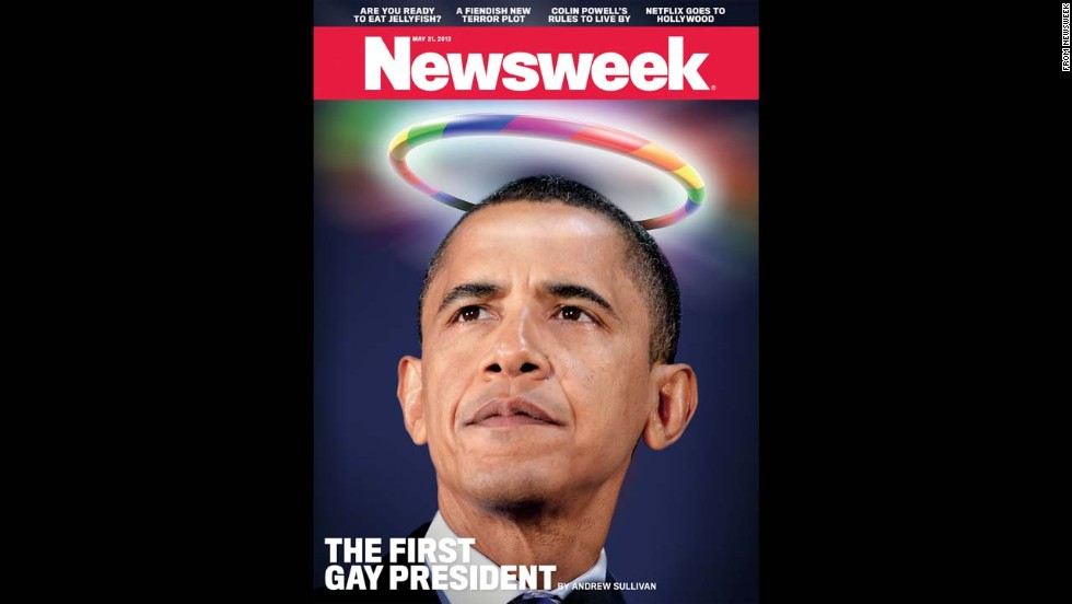 "Newsweek in May 2012 declared Barack Obama the ""<a href=""http://news.blogs.cnn.com/2012/05/14/from-first-black-president-to-first-gay-president/"">first gay president</a>."" The cover reflected the president's public support of same-sex marriage and came during his reelection campaign. Some media pundits and historians argued that <a href=""http://newsfeed.time.com/2012/05/17/who-was-our-first-gay-president/"" target=""_blank"">James Buchanan was likely the first gay president</a>."