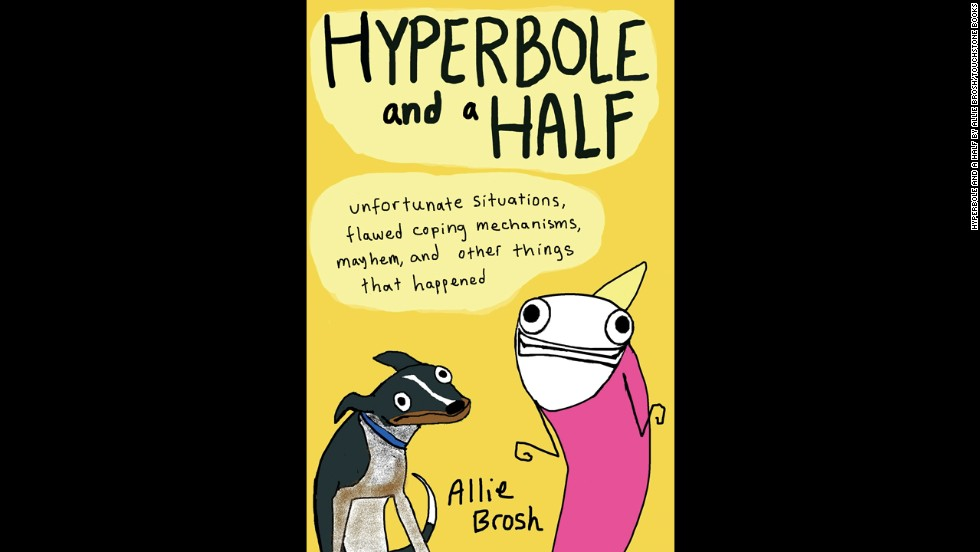 "Brosh published the book, ""Hyperbole and a Half: Unfortunate Situations, Flawed Coping Mechanisms, Mayhem and Other Things That Happened,"" in October."
