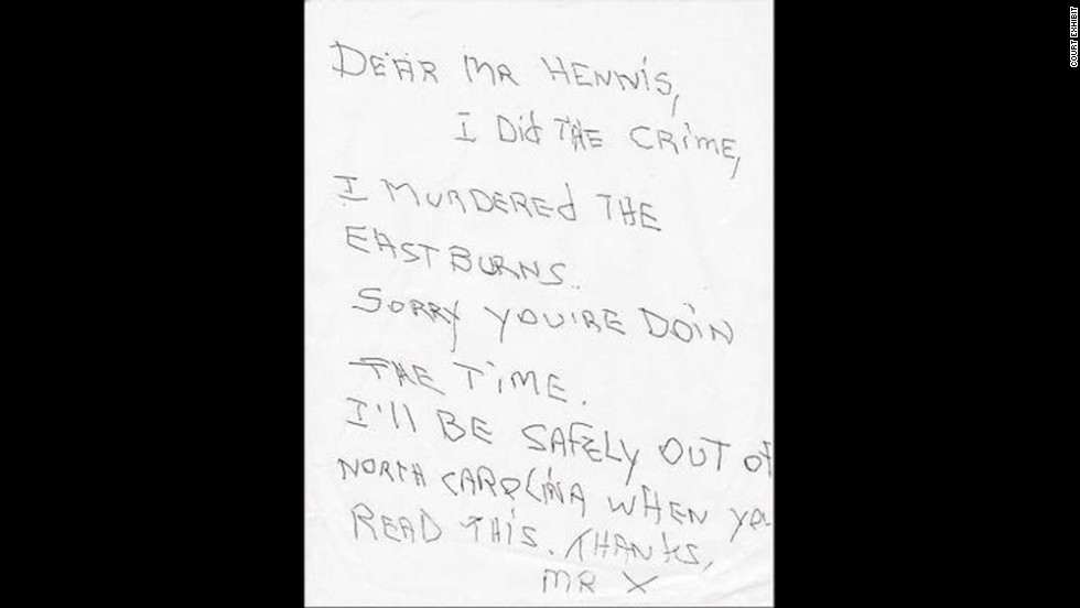 "Hennis was arrested, charged and put on trial. Jurors rendered a guilty verdict and sentenced Hennis to death. Shortly after his conviction while he sat on North Carolina's death row, Hennis received a letter that has never been explained. It read: ""Dear Mr. Hennis, I did the crime, I murdered the Eastburns. Sorry you're doing the time. I'll be safely out of North Carolina when you read this. Thanks, Mr. X."""